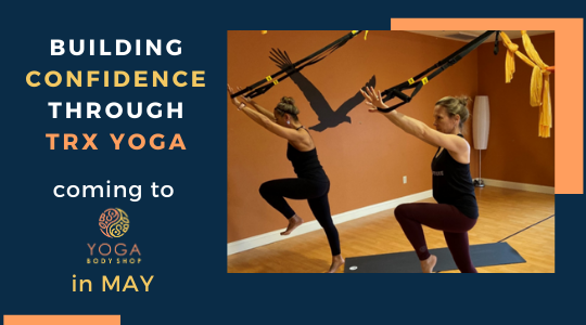 Building Confidence through TRX Yoga—Coming to Yoga Body Shop in MAY!