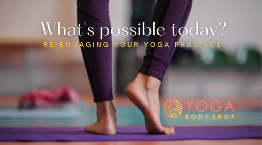 What's Possible Today? Re-engaging your Yoga Practice.